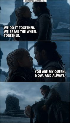Quote from Game of Thrones 8x06 |  Daenerys Targaryen: We do it together. We break the wheel together. Jon Snow: You are my queen. Now, and always.  | #GameofThrones #GoT #Quotes
