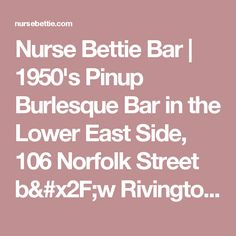 Nurse Bettie Bar | 1950's Pinup Burlesque Bar in the Lower East Side, 106 Norfolk Street b/w Rivington and Delancy Open: Monday – Sunday, 6PM to 4AM.