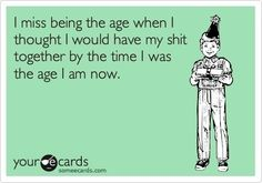 I miss being the age when I thought I would have my shit together by the time I was the age I am now.