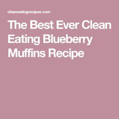 The Best Ever Clean Eating Blueberry Muffins Recipe