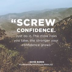 """Screw confidence. Just do it. The more risks you take, the stronger your confidence grows."" -David Banks #quotes"
