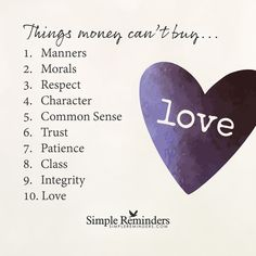 Things money can't buy Things money can't buy... 1. Manners 2. Morals 3. Respect 4. Character 5. Common sense 6. Trust 7. Patience 8. Class 9. Integrity 10. Love — Unknown Author