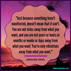 You are only vibrations away from what you want. -Abraham Hicks Quotes