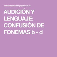 AUDICIÓN Y LENGUAJE: CONFUSIÓN DE FONEMAS b - d