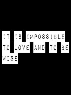 It is impossible to love and to be wise. -Francis Bacon