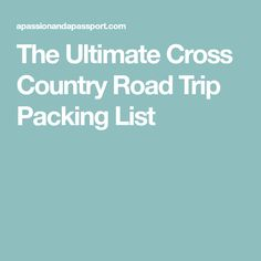 The Ultimate Cross Country Road Trip Packing List