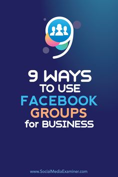 9 Ways to Use Facebook Groups for Business: Chats; Feedback; Support; Test Ideas; more...