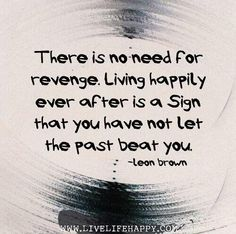 There is no need for revenge. Living happily ever after is a sign that you have not let the past beat you. ~ so true!!!!!!