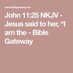 "John 11:25 NKJV - Jesus said to her, ""I am the - Bible Gateway"