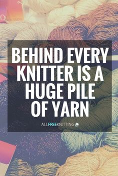 Behind every knitter is a HUGE pile of yarn. You can say that again.