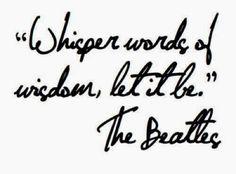 Whisper words of wisdom, let it be - Susurra palabras de sabiduría, deja que sea.