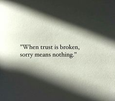 When trust is broken, sorry means nothing. ~Sayings #trust #broken #sorry #consequences #meaning #quotes