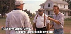 "Favorite line from Field of Dreams:  ""That's my corn out there.  You guys are guests in my corn!"""