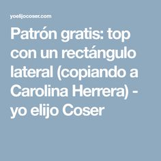 Patrón gratis: top con un rectángulo lateral (copiando a Carolina Herrera) - yo elijo Coser