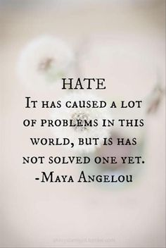Hate it has caused a lot of problems in this world but it has not solved one yet -- Maya Angelou I'm thinking I should put some of my favorite sayings and quotes on some canvasses and hang them up around the house. Motivacional Quotes, Life Quotes Love, Quotable Quotes, Great Quotes, Quotes To Live By, Quotes About Hate, Quotes Inspirational, Racism Quotes, Famous Quotes