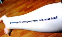 """My second tattoo (taken right after it was done)  """"everything you're running away from is in your head""""  The first time I read this quote, I teared up and got chills. Since I was a kid I've dealt with debilitating anxiety and EVERYTHING I'm afraid of is in my head and the only thing that holds me back is myself. I got this tattoo done so I can have a visual reminder that I will be okay.  Done by Matt at Big Guns Tattoo in Madison, Wisconsin"""