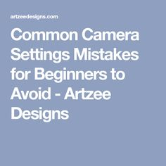 Common Camera Settings Mistakes for Beginners to Avoid - Artzee Designs
