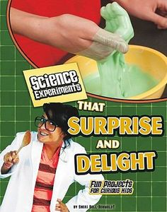 """Science Experiments That Surprise and Delight : Fun Projects for Curious Kids, by Sheri Bell-Rehwoldt. (Capstone Press, c2011).  """"Provides step-by-step instructions for science projects using household materials and explains the science behind the experiments""""--Provided by publisher."""