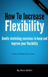 How to increase flexibility - Gentle stretching exercises to keep and improve your flexibility (Chinese Mobility Secrets) by Steve Butler. Do your joints ache and feel stiff every morning? Is it getting harder to bend over to pick up items on the floor or to tie your shoes up? Did you know that nearly 27 million Americans suffer from the same problem?    Many Asian cultures developed sophisticated health exercises which were designed to maintain and restore flexibility. Click The Picture