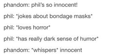 Compared to Dan he's innocent. But I am so like Phil. We both have dark senses of humor and hate cheese!