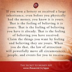 If you won a lottery or received a large inheritance, even before you physically had the money, you know it is yours. That is the feeling of believing it is yours. That is the feeling of believing you have it already. That is the feeling of believing you have received. Claim the things you want by feeling and believing they are yours. When you do that, the law of attraction will powerfully move all circumstances, people, and events for you to receive. from The Secret To Money app
