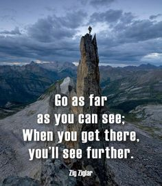 Go as far as you can see. When you get there, you'll see further.