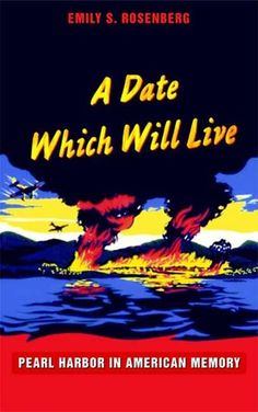A Date Which Will Live: Pearl Harbor in American Memory by Emily S. Rosenberg