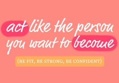 act like the person you want to become!