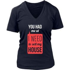 """Real Estate T-Shirts will do the talking for you.""""You had me at I Need To Sell My House"""" will be perfect for you or gift. We offer a huge selection of various apparel designed specifically for Real Es"""