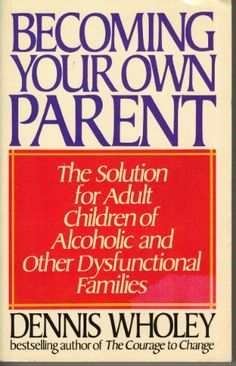 Becoming Your Own Parent: The Solution for Adult Children of Alcoholic and Other Dysfunctional Families: Dennis Wholey: 9780553347883: Amazo...
