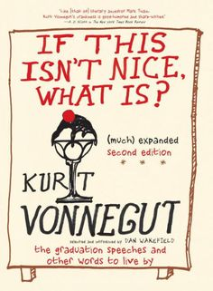 The Hardcover of the If This Isn't Nice What Is?, (Much) Expanded Second Edition: The Graduation Speeches and Other Words to Live By by Kurt Vonnegut at Good Books, Books To Read, My Books, Date, Kurt Vonnegut Quotes, Slaughterhouse Five, Graduation Speech, Graduation Gifts, Fiction And Nonfiction