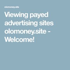 Viewing payed advertising sites olomoney.site - Welcome!