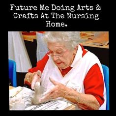 Future me doing arts & crafts at the nursing home.