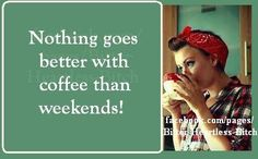 Coffee on everyday and on weekends of course!  OG coffee is addicting but in a good way.   http://www.katiek.organogold.com