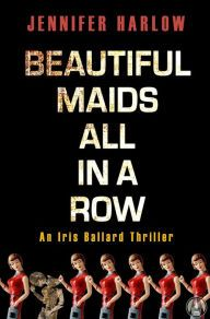 Beautiful Maids All in a Row: An Iris Ballard Thriller 10/11/16 Jennifer Harlow's books are auto-buys for me