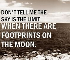"""""""Don't tell me the sky is the limit when there are footprints on the moon."""""""