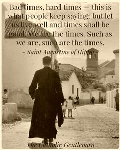 """Quote of the day – August 28 """"Bad times, hard times – this is what people keep saying; but let us live well and times shall be good. We are the times. Such as we are, such are the times.St Augustine of Hippo Catholic Quotes, Catholic Prayers, Catholic Saints, Religious Quotes, Roman Catholic, Catholic Priest, Catholic Sacraments, Catholic Bible, Religious Images"""