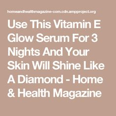Use This Vitamin E Glow Serum For 3 Nights And Your Skin Will Shine Like A Diamond - Home & Health Magazine