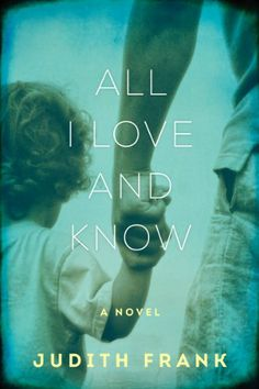 ALL I LOVE AND KNOW: A Novel by Judith Frank.  With the storytelling power and emotional fidelity of Wally Lamb, this is a searing drama of a modern American family on the brink of dissolution, one that explores adoption, gay marriage, and a love lost and found. Judith Frank, a Professor of English at Amherst College with a B.A. from Hebrew University in Jerusalem and a Ph.D. and M.F.A. in creative writing from Cornell, was the recipient of a grant from the NEA. www.judithfrank.com