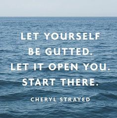 """""""Let yourself be gutted. Let it open you. Start there."""" — Cheryl Strayed"""