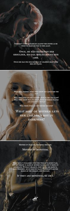 """""""They frighten me as well. There is no shame in that. My children have grown wild and angry in the dark.""""   Dany gave her wild children one last lingering look. She could hear the dragons screaming as she led the boy back to the door, and see the play of light against the bricks, reflections of their fires. If I look back, I am lost."""