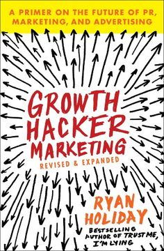 Growth Hacker Marketing: A Primer on the Future of PR, Marketing, and Advertising by Ryan Holiday