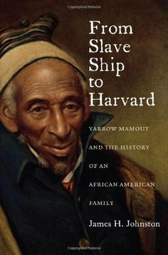 From Slave Ship to Harvard: Yarrow Mamout and the History of an African American Family by James H. Johnston. $25.67. Author: James H. Johnston. Publisher: Fordham University Press (May 14, 2012). Publication: May 14, 2012. 288 pages