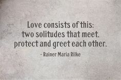 """Love consists of this..."" Rainer Maria Rilke"
