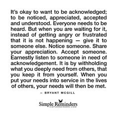 """""""It's okay to want to be acknowledged; to be noticed, appreciated, accepted and understood. Everyone needs to be heard. But when you are waiting for it, instead of getting angry or frustrated that it is not happening — give it to someone else. Notice..."""