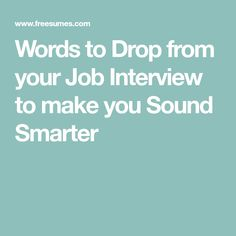 Words to Drop from your Job Interview to make you Sound Smarter