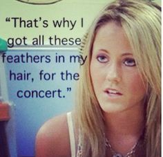 Ke$ha is my idol. I listen to her everyday in my car. I know every word to her songs. Jenelle from Teen Mom 2...fuckin retard