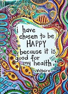 I have chosen to be happy because it is good for my health.  - Voltaire