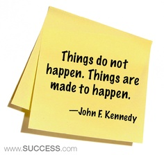 Things don't just happen; things are made to happen ~ John F. Kennedy