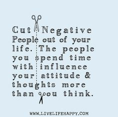 Cut negative people out of your life. The people you spend time with influence your attitude and thoughts more than you think.
